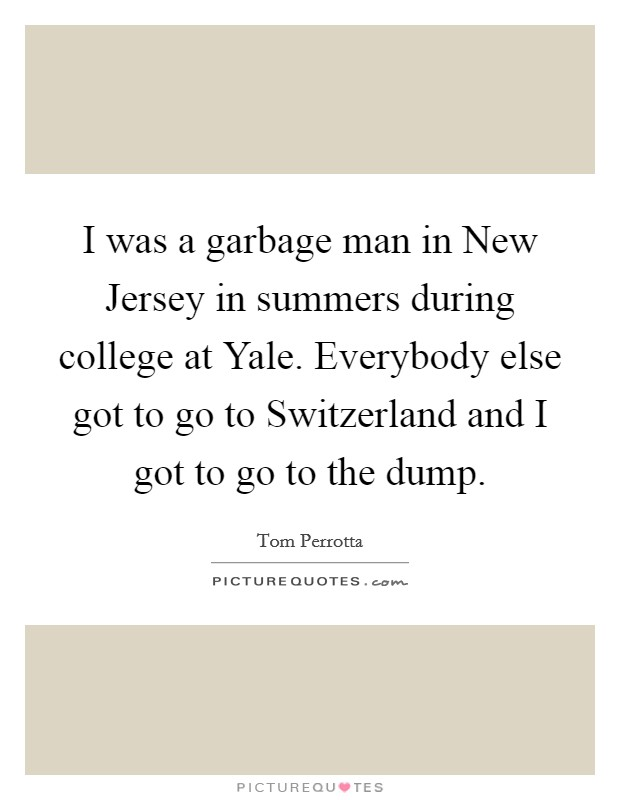 I was a garbage man in New Jersey in summers during college at Yale. Everybody else got to go to Switzerland and I got to go to the dump Picture Quote #1