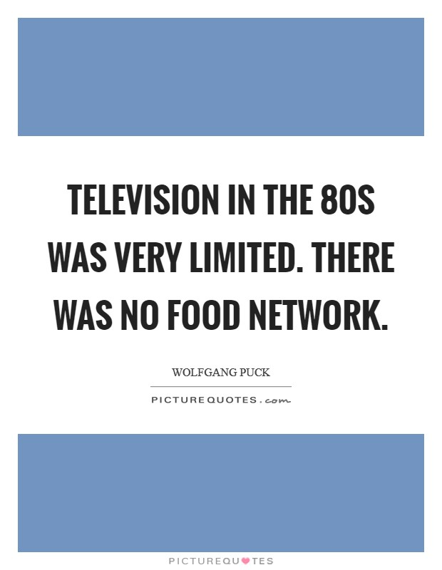 Television in the  80s was very limited. There was no Food Network Picture Quote #1