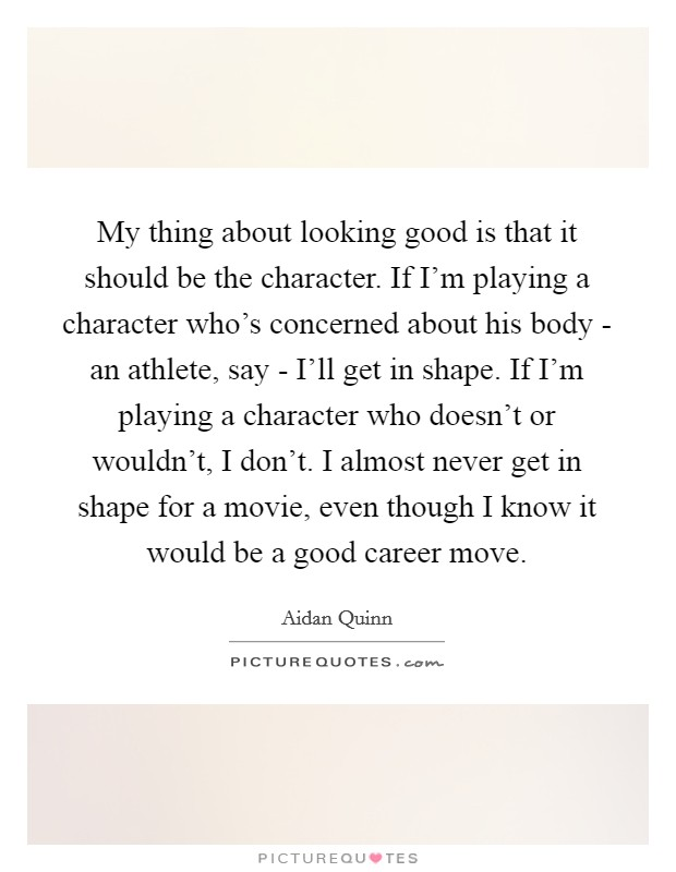 My thing about looking good is that it should be the character. If I'm playing a character who's concerned about his body - an athlete, say - I'll get in shape. If I'm playing a character who doesn't or wouldn't, I don't. I almost never get in shape for a movie, even though I know it would be a good career move Picture Quote #1