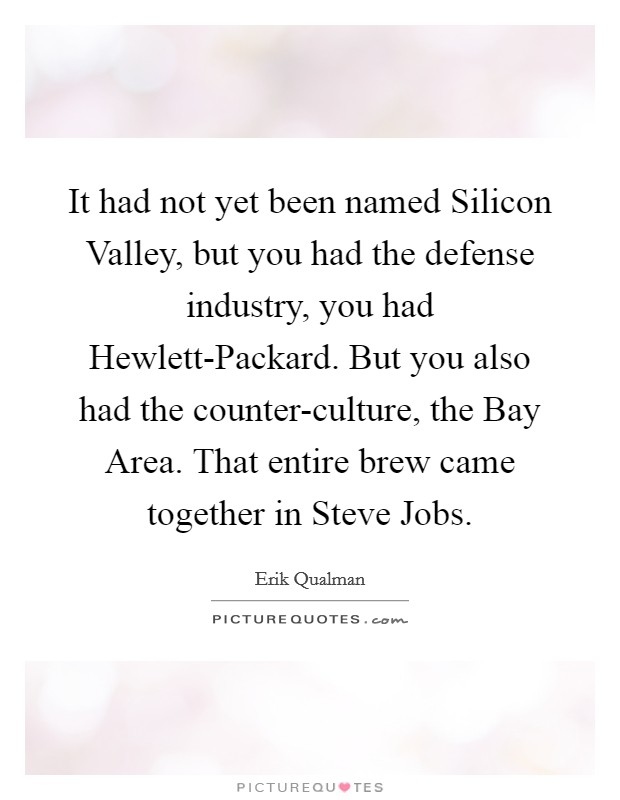 It had not yet been named Silicon Valley, but you had the defense industry, you had Hewlett-Packard. But you also had the counter-culture, the Bay Area. That entire brew came together in Steve Jobs Picture Quote #1