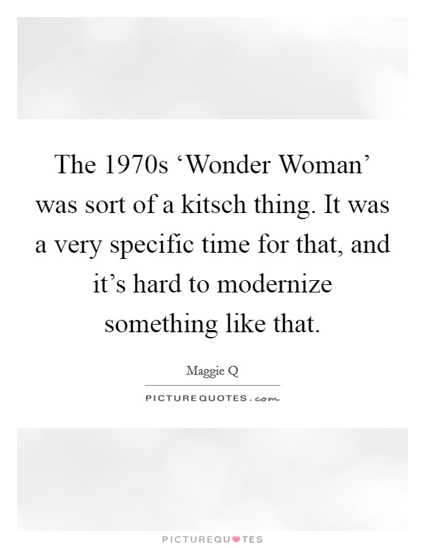 The 1970s 'Wonder Woman' was sort of a kitsch thing. It was a very specific time for that, and it's hard to modernize something like that Picture Quote #1