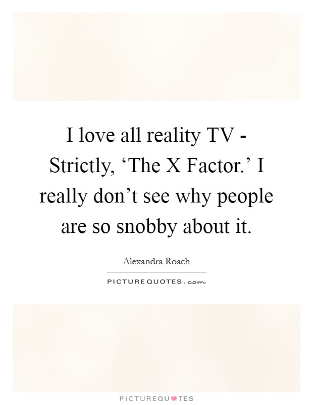 I love all reality TV - Strictly, 'The X Factor.' I really don't see why people are so snobby about it Picture Quote #1