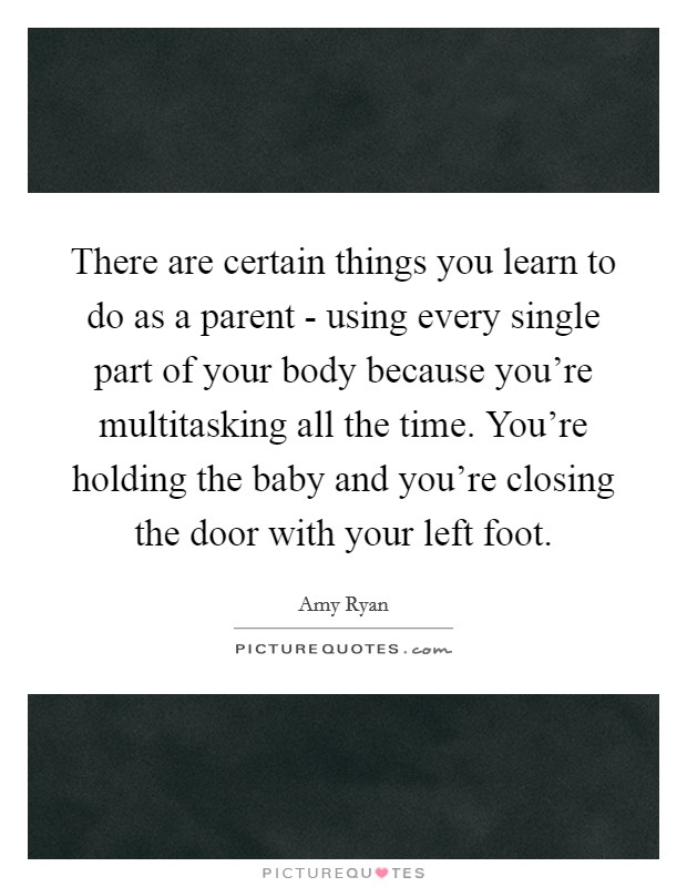 There are certain things you learn to do as a parent - using every single part of your body because you're multitasking all the time. You're holding the baby and you're closing the door with your left foot Picture Quote #1