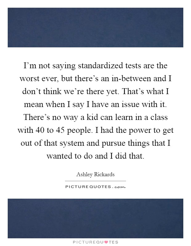 I'm not saying standardized tests are the worst ever, but there's an in-between and I don't think we're there yet. That's what I mean when I say I have an issue with it. There's no way a kid can learn in a class with 40 to 45 people. I had the power to get out of that system and pursue things that I wanted to do and I did that Picture Quote #1
