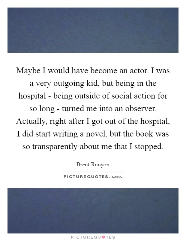 Maybe I would have become an actor. I was a very outgoing kid, but being in the hospital - being outside of social action for so long - turned me into an observer. Actually, right after I got out of the hospital, I did start writing a novel, but the book was so transparently about me that I stopped Picture Quote #1