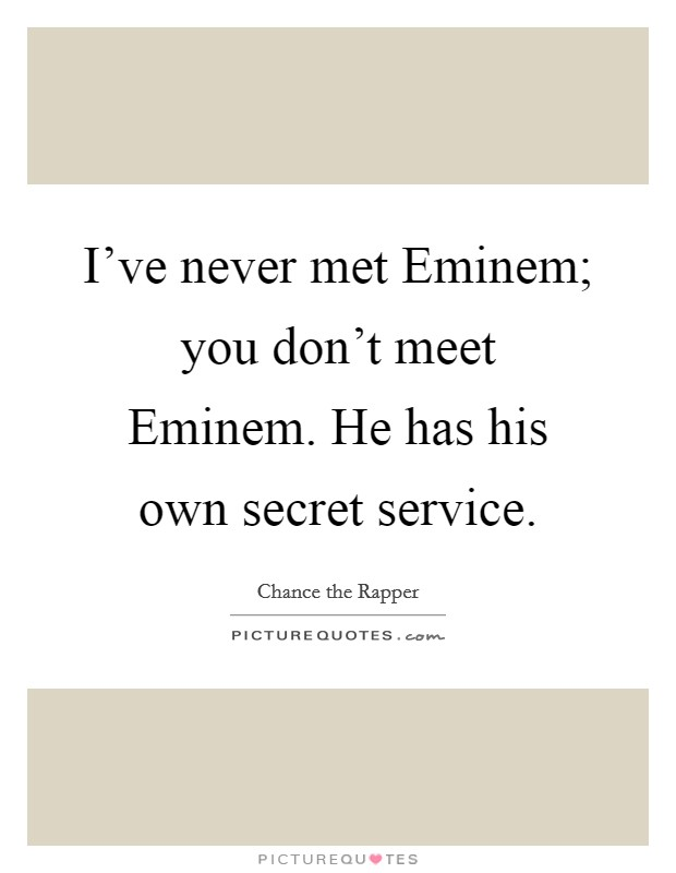 I've never met Eminem; you don't meet Eminem. He has his own secret service Picture Quote #1