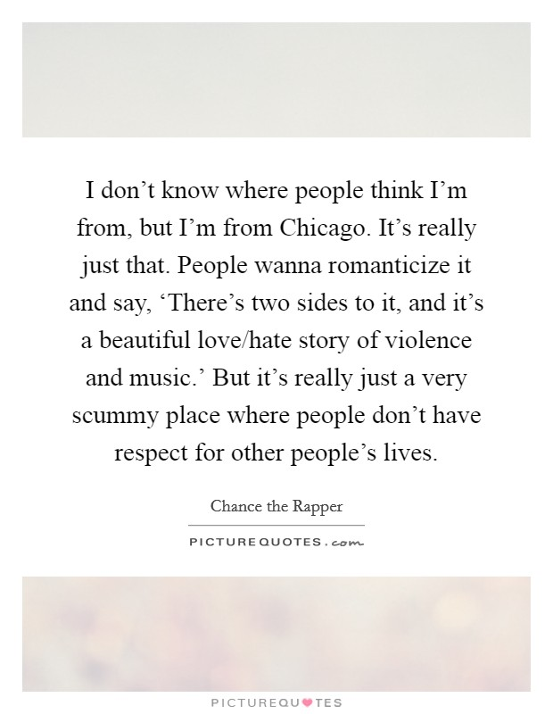 I don't know where people think I'm from, but I'm from Chicago. It's really just that. People wanna romanticize it and say, 'There's two sides to it, and it's a beautiful love/hate story of violence and music.' But it's really just a very scummy place where people don't have respect for other people's lives Picture Quote #1