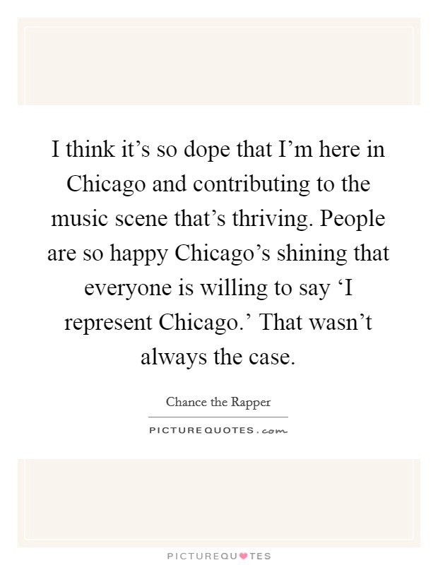 I think it's so dope that I'm here in Chicago and contributing to the music scene that's thriving. People are so happy Chicago's shining that everyone is willing to say 'I represent Chicago.' That wasn't always the case Picture Quote #1
