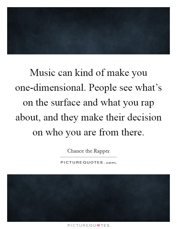 Music can kind of make you one-dimensional. People see what's on the surface and what you rap about, and they make their decision on who you are from there Picture Quote #1