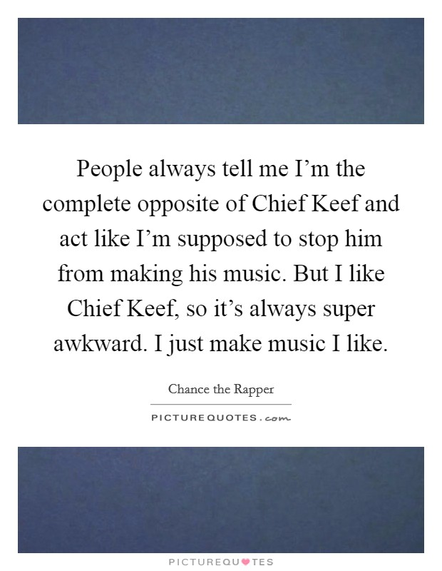 People always tell me I'm the complete opposite of Chief Keef and act like I'm supposed to stop him from making his music. But I like Chief Keef, so it's always super awkward. I just make music I like Picture Quote #1
