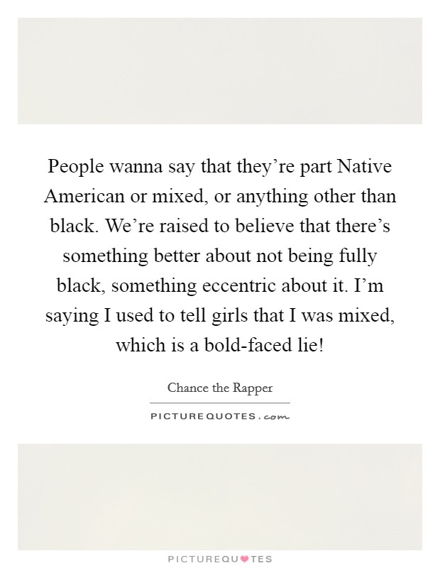 People wanna say that they're part Native American or mixed, or anything other than black. We're raised to believe that there's something better about not being fully black, something eccentric about it. I'm saying I used to tell girls that I was mixed, which is a bold-faced lie! Picture Quote #1