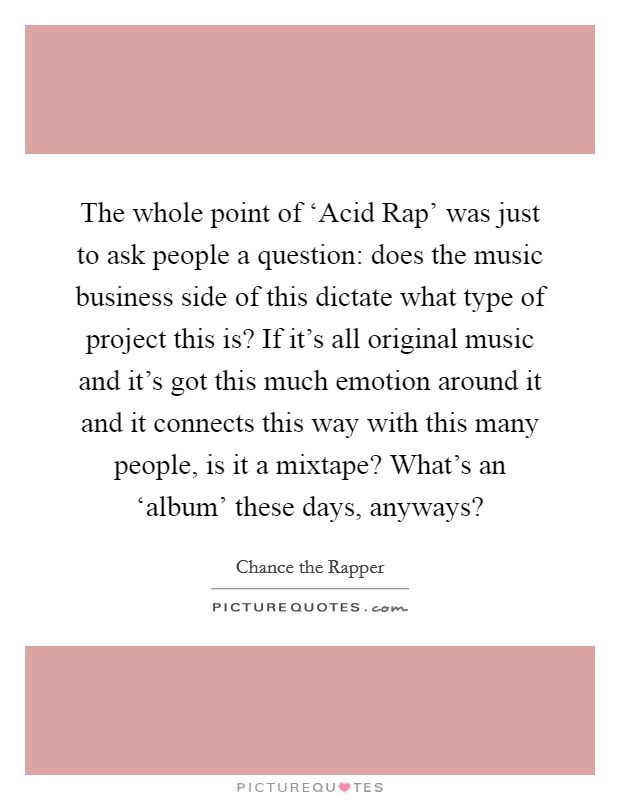 The whole point of 'Acid Rap' was just to ask people a question: does the music business side of this dictate what type of project this is? If it's all original music and it's got this much emotion around it and it connects this way with this many people, is it a mixtape? What's an 'album' these days, anyways? Picture Quote #1
