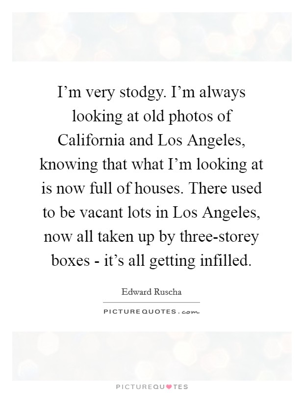 I'm very stodgy. I'm always looking at old photos of California and Los Angeles, knowing that what I'm looking at is now full of houses. There used to be vacant lots in Los Angeles, now all taken up by three-storey boxes - it's all getting infilled Picture Quote #1