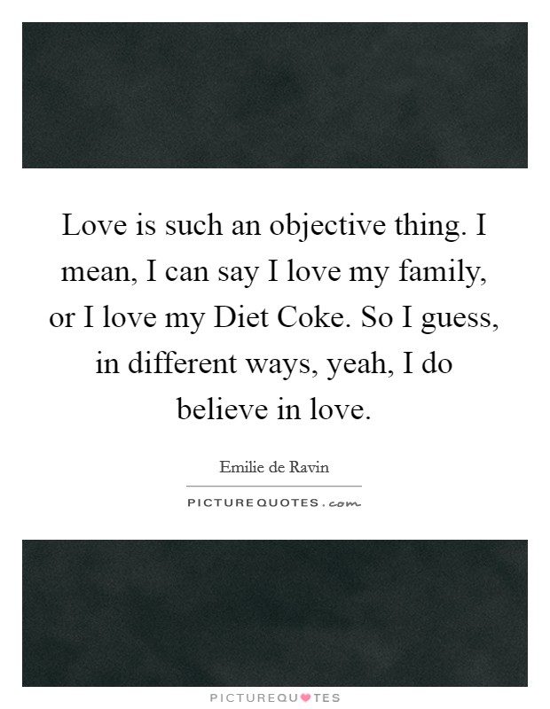 Love is such an objective thing. I mean, I can say I love my family, or I love my Diet Coke. So I guess, in different ways, yeah, I do believe in love Picture Quote #1