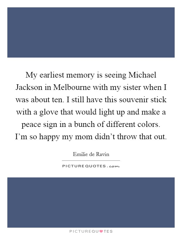My earliest memory is seeing Michael Jackson in Melbourne with my sister when I was about ten. I still have this souvenir stick with a glove that would light up and make a peace sign in a bunch of different colors. I'm so happy my mom didn't throw that out Picture Quote #1