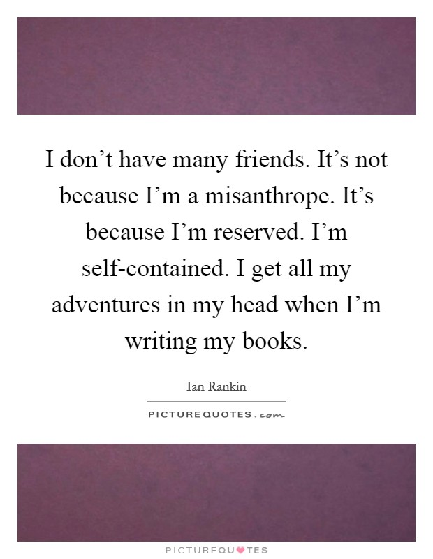 I don't have many friends. It's not because I'm a misanthrope. It's because I'm reserved. I'm self-contained. I get all my adventures in my head when I'm writing my books Picture Quote #1