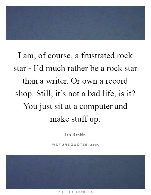 I am, of course, a frustrated rock star - I'd much rather be a rock star than a writer. Or own a record shop. Still, it's not a bad life, is it? You just sit at a computer and make stuff up Picture Quote #1