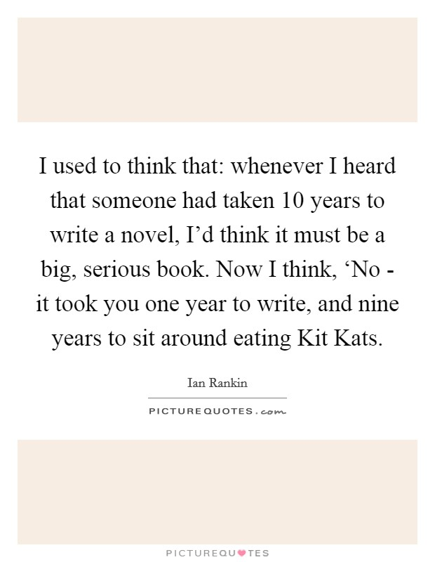 I used to think that: whenever I heard that someone had taken 10 years to write a novel, I'd think it must be a big, serious book. Now I think, 'No - it took you one year to write, and nine years to sit around eating Kit Kats Picture Quote #1
