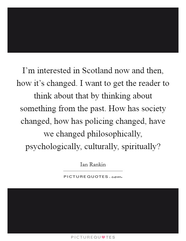 I'm interested in Scotland now and then, how it's changed. I want to get the reader to think about that by thinking about something from the past. How has society changed, how has policing changed, have we changed philosophically, psychologically, culturally, spiritually? Picture Quote #1