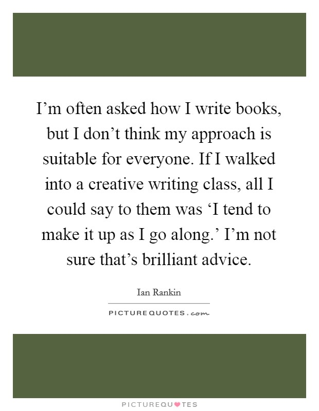 I'm often asked how I write books, but I don't think my approach is suitable for everyone. If I walked into a creative writing class, all I could say to them was 'I tend to make it up as I go along.' I'm not sure that's brilliant advice Picture Quote #1