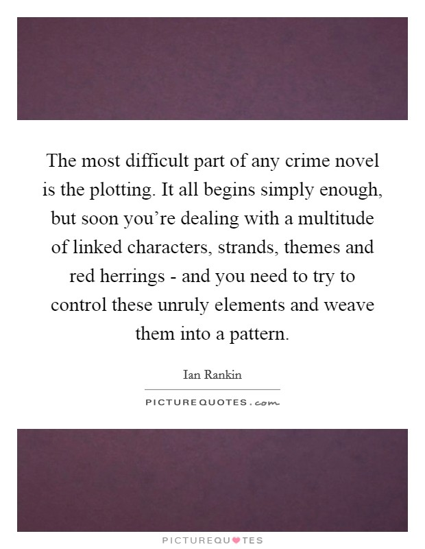 The most difficult part of any crime novel is the plotting. It all begins simply enough, but soon you're dealing with a multitude of linked characters, strands, themes and red herrings - and you need to try to control these unruly elements and weave them into a pattern Picture Quote #1