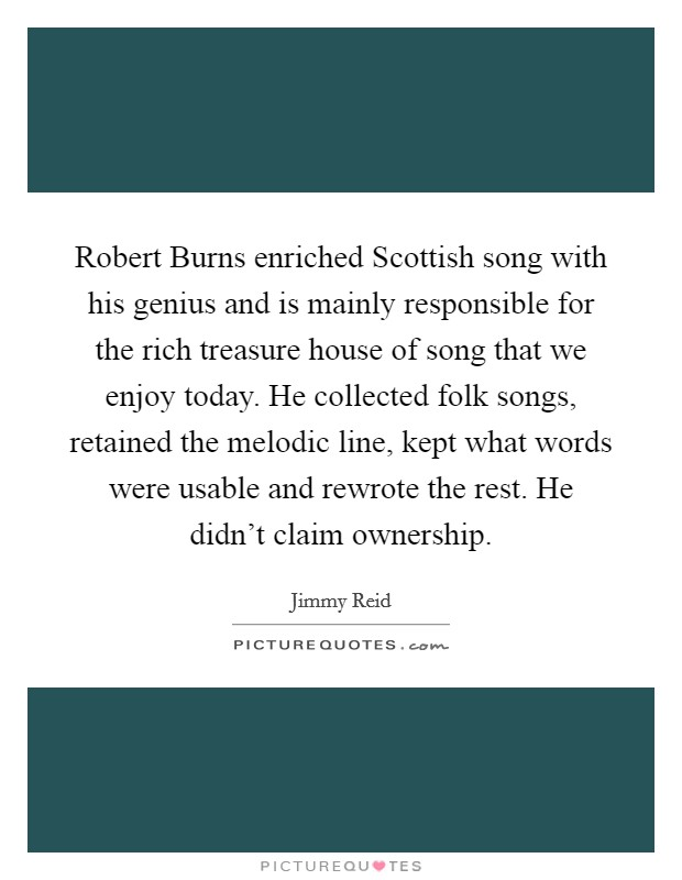Robert Burns enriched Scottish song with his genius and is mainly responsible for the rich treasure house of song that we enjoy today. He collected folk songs, retained the melodic line, kept what words were usable and rewrote the rest. He didn't claim ownership Picture Quote #1