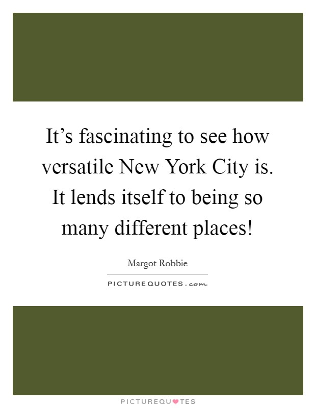 It's fascinating to see how versatile New York City is. It lends itself to being so many different places! Picture Quote #1