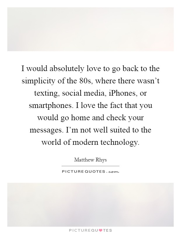 I would absolutely love to go back to the simplicity of the  80s, where there wasn't texting, social media, iPhones, or smartphones. I love the fact that you would go home and check your messages. I'm not well suited to the world of modern technology Picture Quote #1