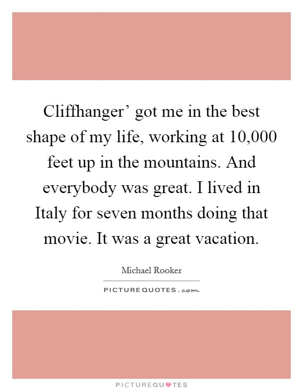 Cliffhanger' got me in the best shape of my life, working at 10,000 feet up in the mountains. And everybody was great. I lived in Italy for seven months doing that movie. It was a great vacation Picture Quote #1