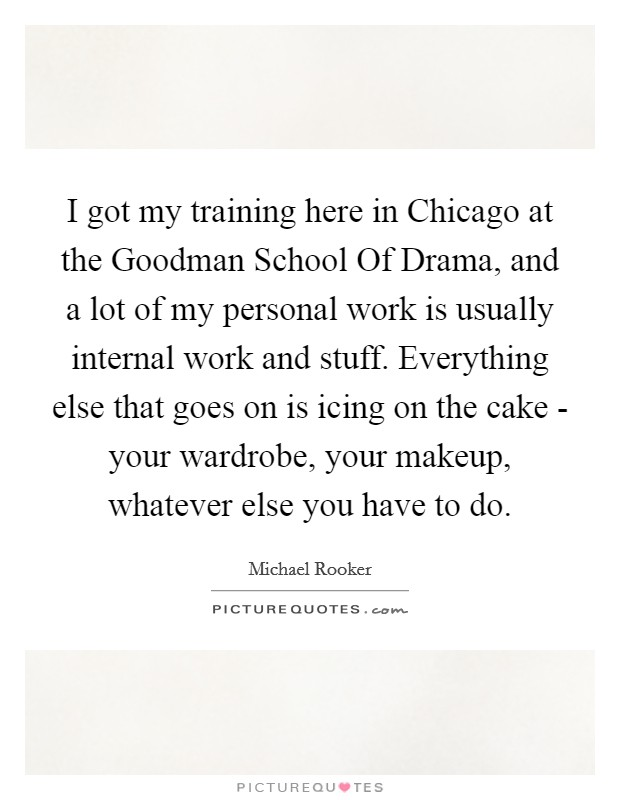 I got my training here in Chicago at the Goodman School Of Drama, and a lot of my personal work is usually internal work and stuff. Everything else that goes on is icing on the cake - your wardrobe, your makeup, whatever else you have to do Picture Quote #1