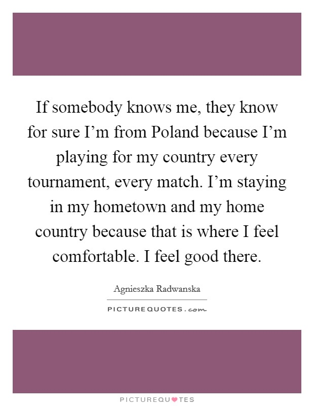 If somebody knows me, they know for sure I'm from Poland because I'm playing for my country every tournament, every match. I'm staying in my hometown and my home country because that is where I feel comfortable. I feel good there Picture Quote #1