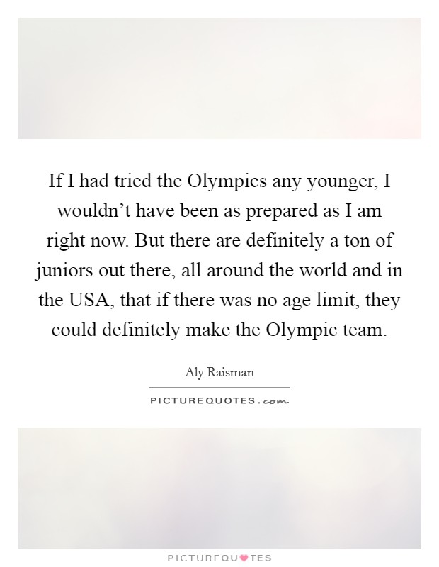 If I had tried the Olympics any younger, I wouldn't have been as prepared as I am right now. But there are definitely a ton of juniors out there, all around the world and in the USA, that if there was no age limit, they could definitely make the Olympic team Picture Quote #1