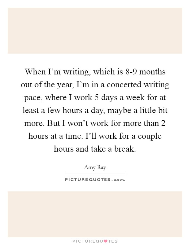 When I'm writing, which is 8-9 months out of the year, I'm in a concerted writing pace, where I work 5 days a week for at least a few hours a day, maybe a little bit more. But I won't work for more than 2 hours at a time. I'll work for a couple hours and take a break Picture Quote #1