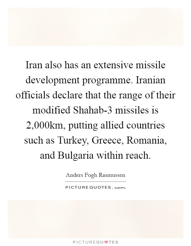 Iran also has an extensive missile development programme. Iranian officials declare that the range of their modified Shahab-3 missiles is 2,000km, putting allied countries such as Turkey, Greece, Romania, and Bulgaria within reach Picture Quote #1