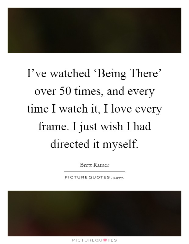 I've watched 'Being There' over 50 times, and every time I watch it, I love every frame. I just wish I had directed it myself Picture Quote #1