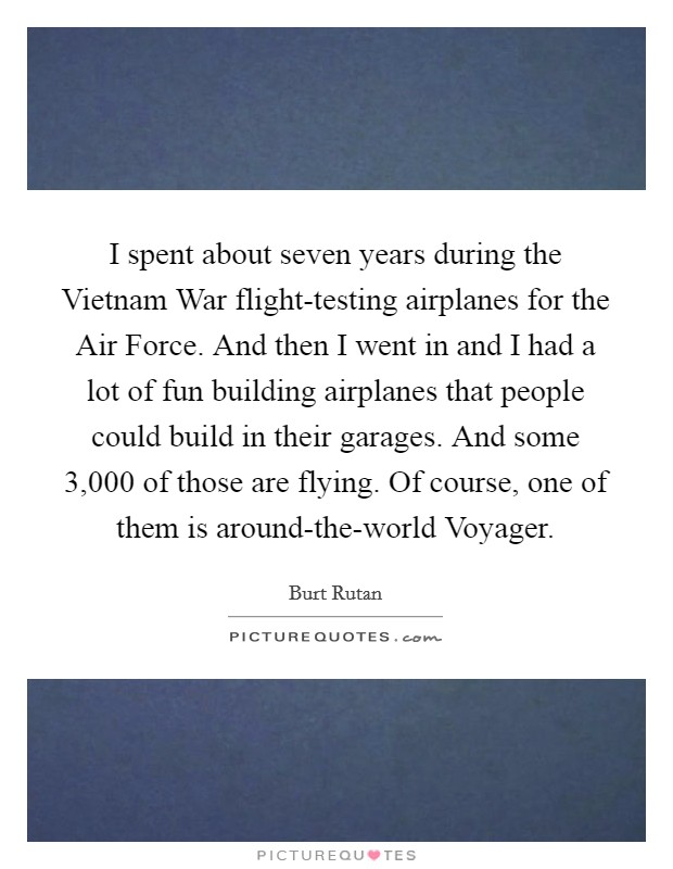 I spent about seven years during the Vietnam War flight-testing airplanes for the Air Force. And then I went in and I had a lot of fun building airplanes that people could build in their garages. And some 3,000 of those are flying. Of course, one of them is around-the-world Voyager Picture Quote #1