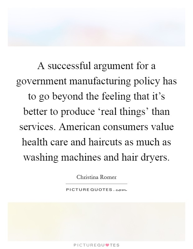 A successful argument for a government manufacturing policy has to go beyond the feeling that it's better to produce 'real things' than services. American consumers value health care and haircuts as much as washing machines and hair dryers Picture Quote #1