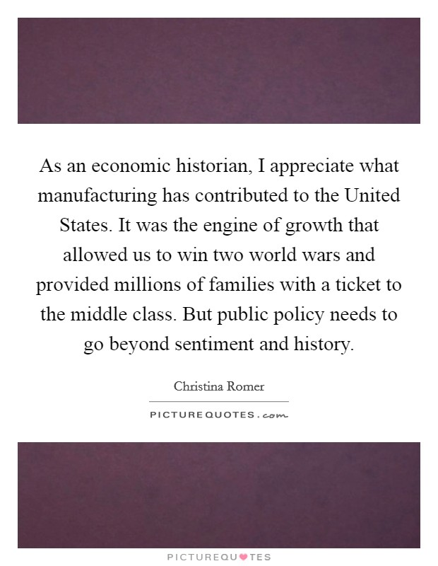 As an economic historian, I appreciate what manufacturing has contributed to the United States. It was the engine of growth that allowed us to win two world wars and provided millions of families with a ticket to the middle class. But public policy needs to go beyond sentiment and history Picture Quote #1