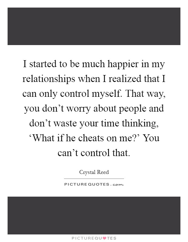 I started to be much happier in my relationships when I realized that I can only control myself. That way, you don't worry about people and don't waste your time thinking, 'What if he cheats on me?' You can't control that Picture Quote #1