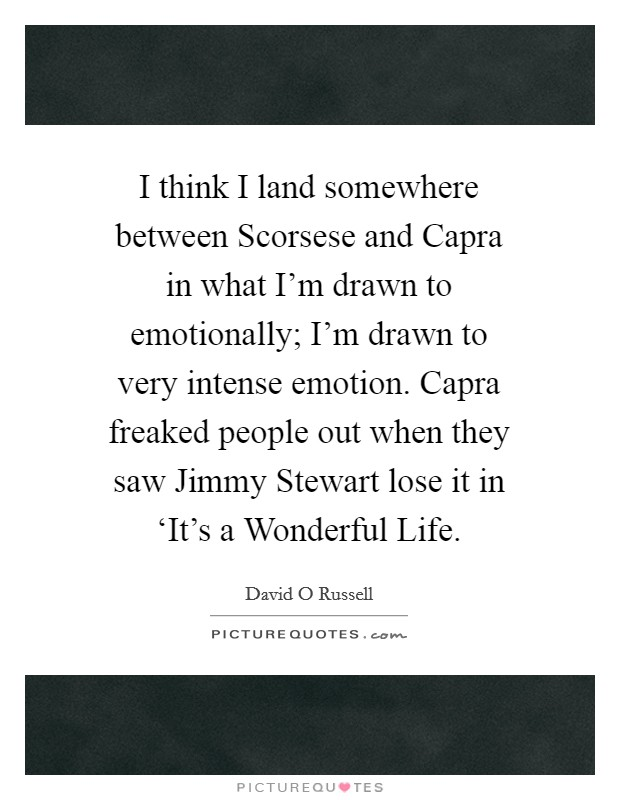 I think I land somewhere between Scorsese and Capra in what I'm drawn to emotionally; I'm drawn to very intense emotion. Capra freaked people out when they saw Jimmy Stewart lose it in 'It's a Wonderful Life Picture Quote #1