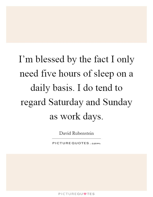 I'm blessed by the fact I only need five hours of sleep on a daily basis. I do tend to regard Saturday and Sunday as work days Picture Quote #1