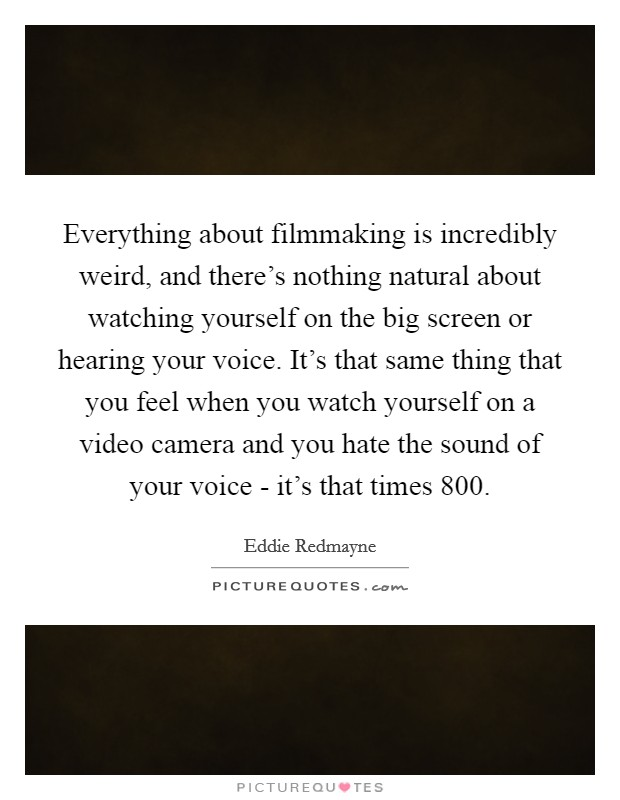 Everything about filmmaking is incredibly weird, and there's nothing natural about watching yourself on the big screen or hearing your voice. It's that same thing that you feel when you watch yourself on a video camera and you hate the sound of your voice - it's that times 800 Picture Quote #1