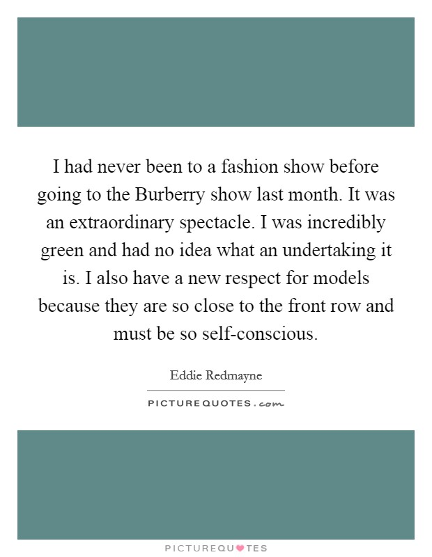 I had never been to a fashion show before going to the Burberry show last month. It was an extraordinary spectacle. I was incredibly green and had no idea what an undertaking it is. I also have a new respect for models because they are so close to the front row and must be so self-conscious Picture Quote #1