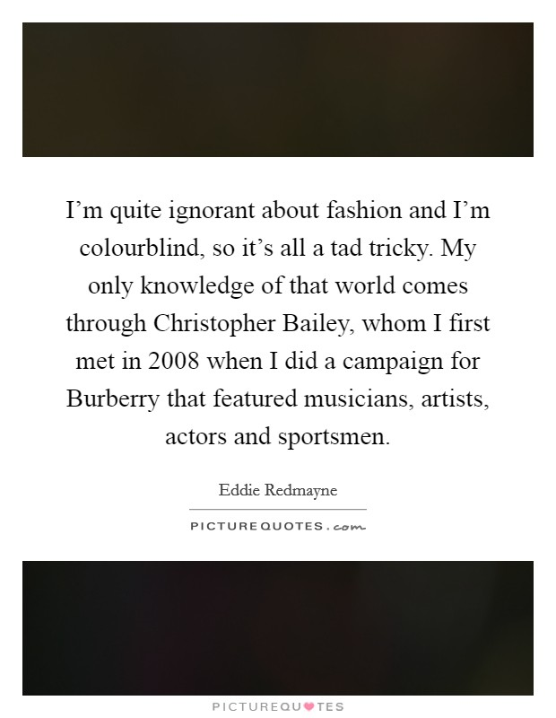 I'm quite ignorant about fashion and I'm colourblind, so it's all a tad tricky. My only knowledge of that world comes through Christopher Bailey, whom I first met in 2008 when I did a campaign for Burberry that featured musicians, artists, actors and sportsmen Picture Quote #1