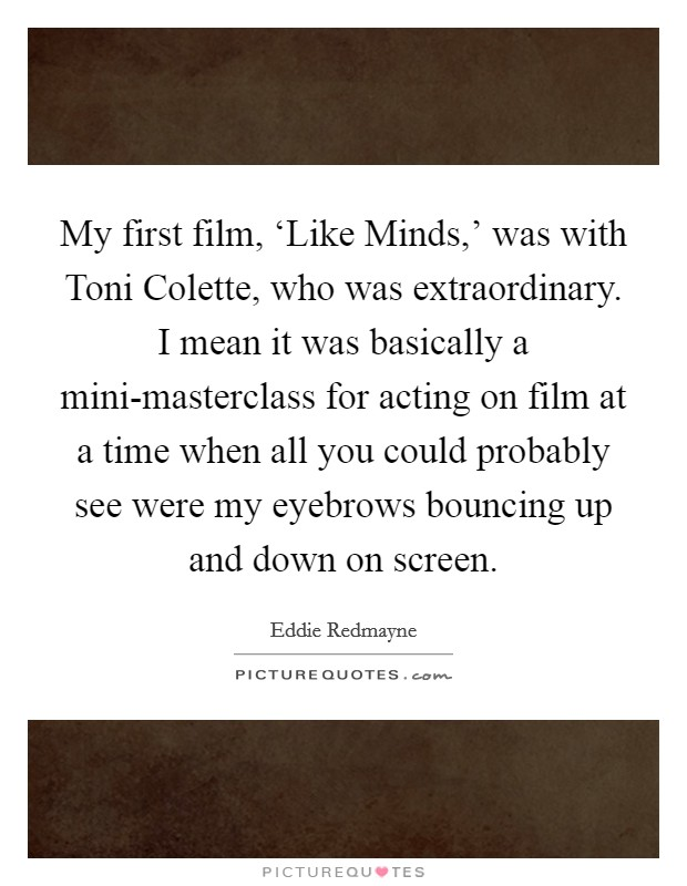 My first film, 'Like Minds,' was with Toni Colette, who was extraordinary. I mean it was basically a mini-masterclass for acting on film at a time when all you could probably see were my eyebrows bouncing up and down on screen Picture Quote #1