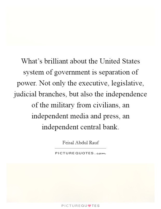 What's brilliant about the United States system of government is separation of power. Not only the executive, legislative, judicial branches, but also the independence of the military from civilians, an independent media and press, an independent central bank Picture Quote #1