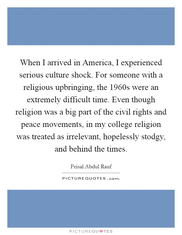 When I arrived in America, I experienced serious culture shock. For someone with a religious upbringing, the 1960s were an extremely difficult time. Even though religion was a big part of the civil rights and peace movements, in my college religion was treated as irrelevant, hopelessly stodgy, and behind the times Picture Quote #1