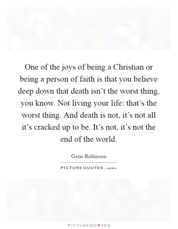 One of the joys of being a Christian or being a person of faith is that you believe deep down that death isn't the worst thing, you know. Not living your life: that's the worst thing. And death is not, it's not all it's cracked up to be. It's not, it's not the end of the world Picture Quote #1