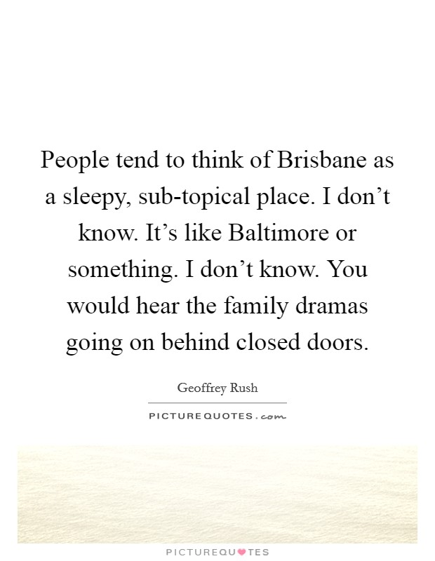 People tend to think of Brisbane as a sleepy, sub-topical place. I don't know. It's like Baltimore or something. I don't know. You would hear the family dramas going on behind closed doors Picture Quote #1