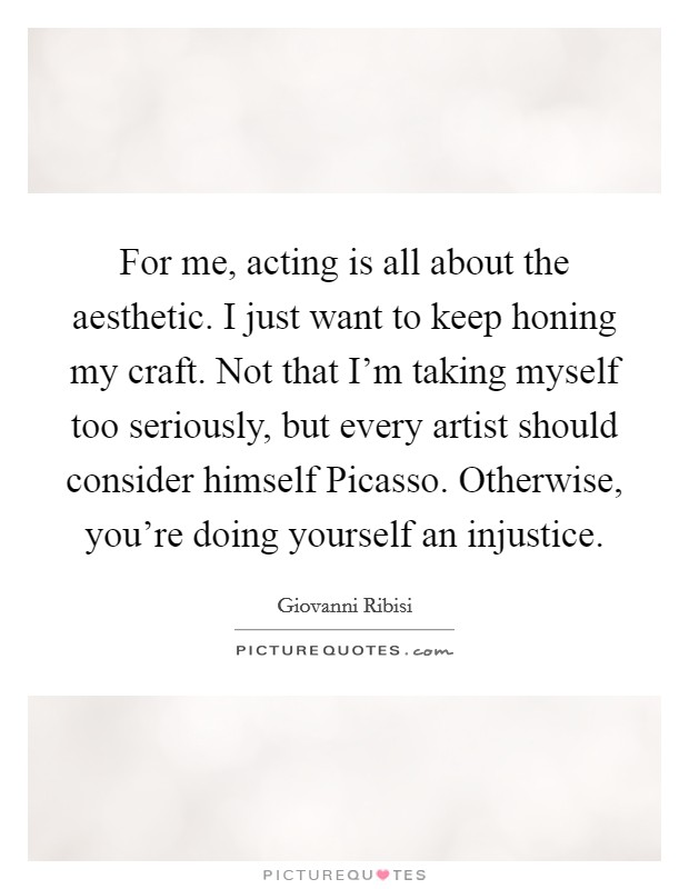 For me, acting is all about the aesthetic. I just want to keep honing my craft. Not that I'm taking myself too seriously, but every artist should consider himself Picasso. Otherwise, you're doing yourself an injustice Picture Quote #1
